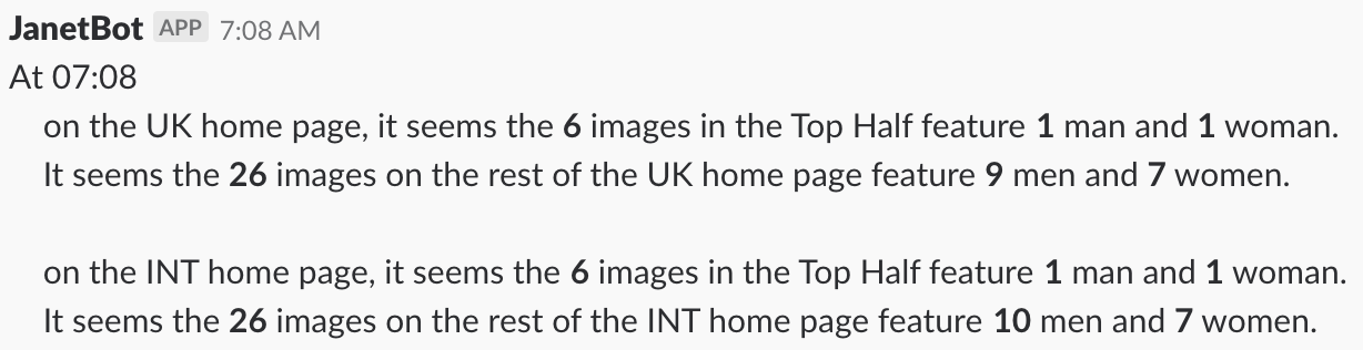 At 07:08 on the UK homepage, it seems the 6 images in the Top Half feature 1 man and 1 woman. It seems the 26 images on the rest of the UK homepage feature 9 men and 7 women. On the INT homepage (...)